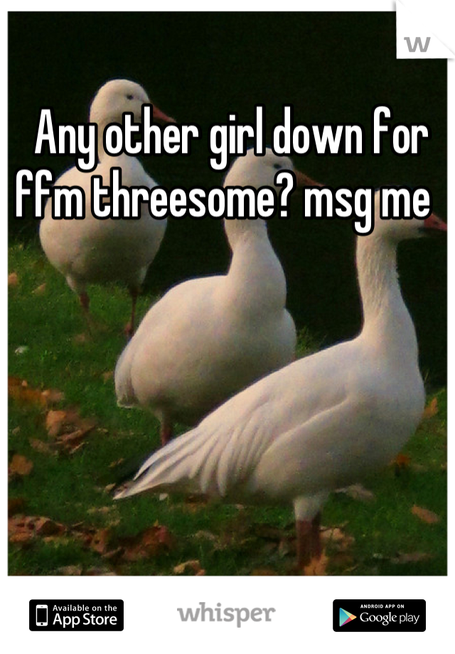 Any other girl down for ffm threesome? msg me