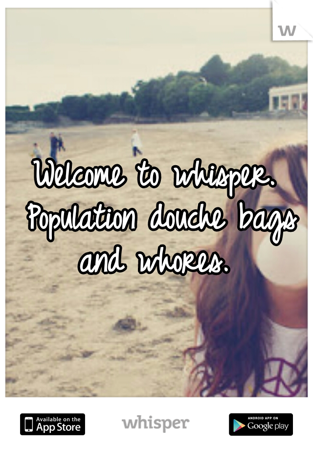Welcome to whisper. Population douche bags and whores.