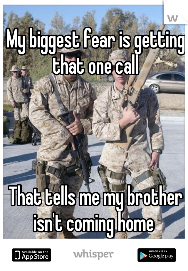 My biggest fear is getting that one call      That tells me my brother isn't coming home