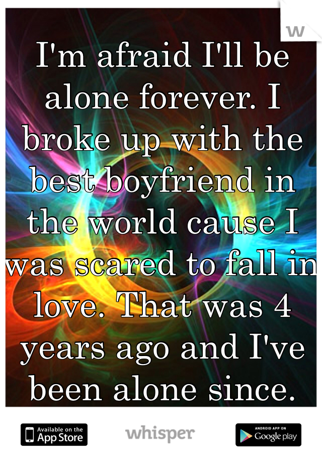 I'm afraid I'll be alone forever. I broke up with the best boyfriend in the world cause I was scared to fall in love. That was 4 years ago and I've been alone since.