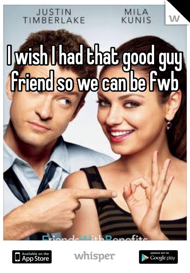 I wish I had that good guy friend so we can be fwb