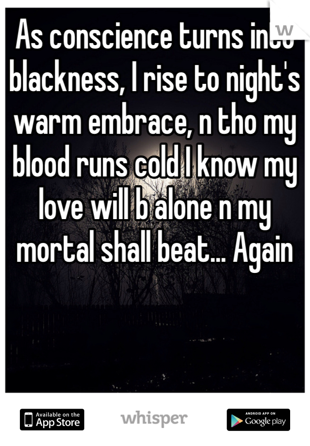 As conscience turns into blackness, I rise to night's warm embrace, n tho my blood runs cold I know my love will b alone n my mortal shall beat... Again