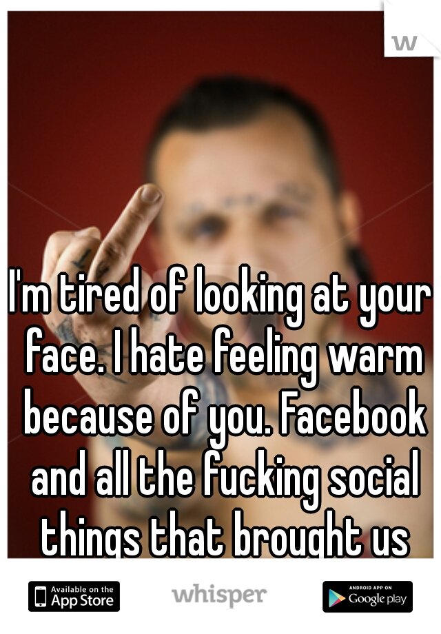 I'm tired of looking at your face. I hate feeling warm because of you. Facebook and all the fucking social things that brought us together. fuck it.