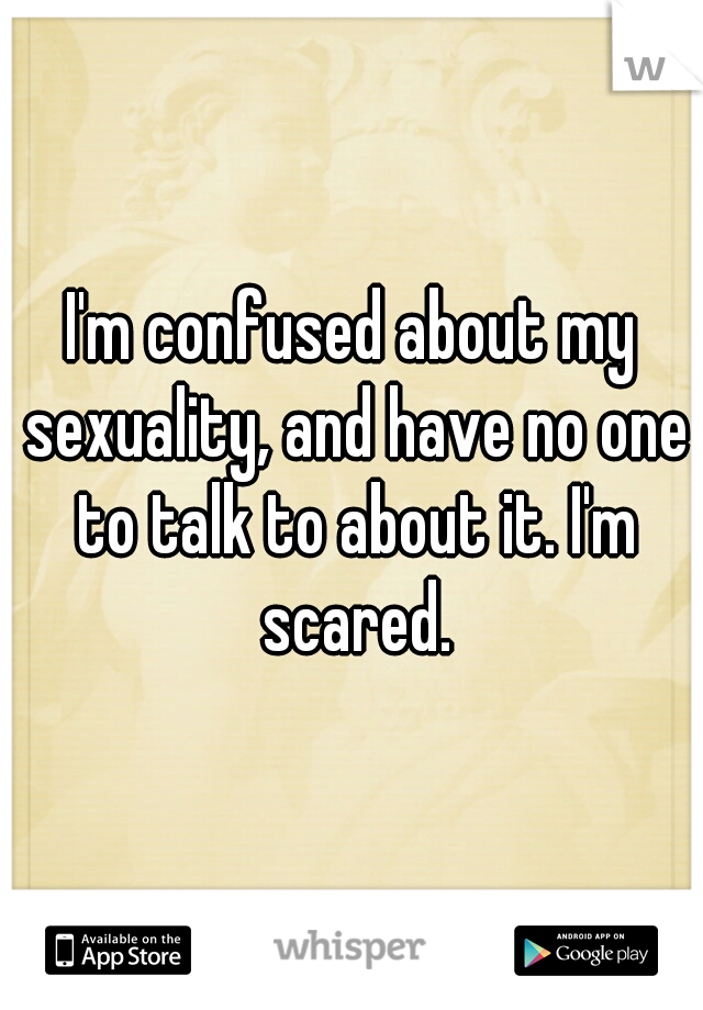 I'm confused about my sexuality, and have no one to talk to about it. I'm scared.