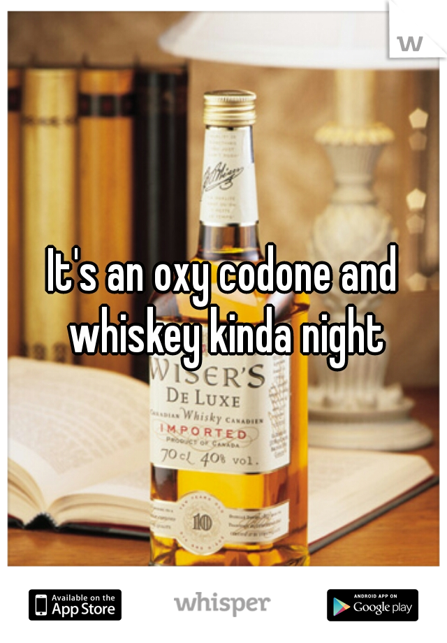 It's an oxy codone and whiskey kinda night