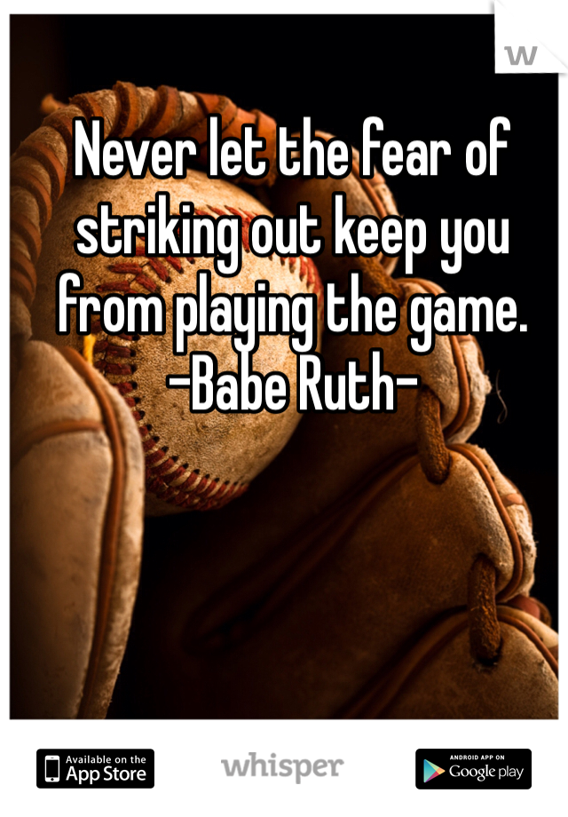 Never let the fear of striking out keep you from playing the game. -Babe Ruth-