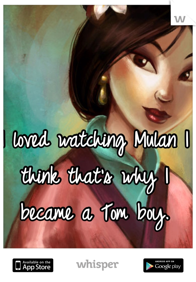 I loved watching Mulan I think that's why I became a Tom boy.