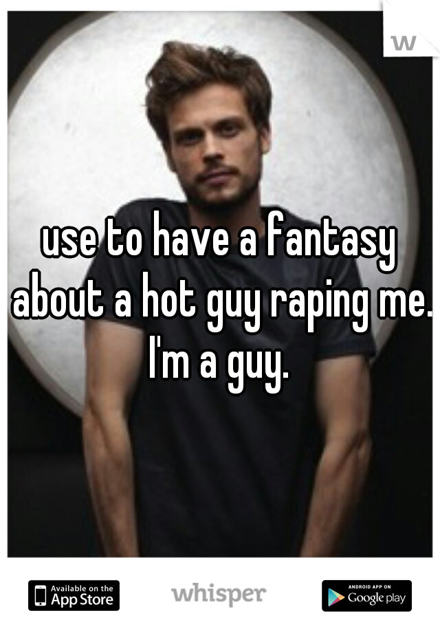 use to have a fantasy about a hot guy raping me. I'm a guy.