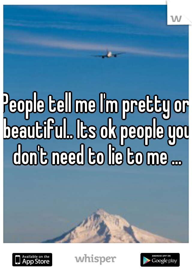 People tell me I'm pretty or beautiful.. Its ok people you don't need to lie to me ...