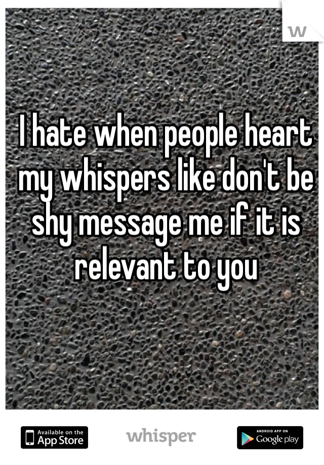 I hate when people heart my whispers like don't be shy message me if it is relevant to you