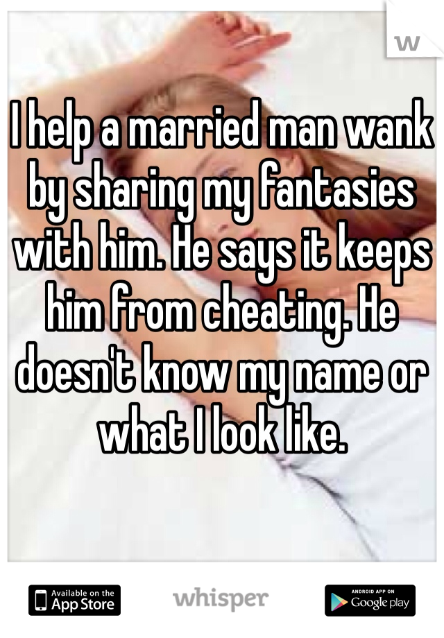 I help a married man wank by sharing my fantasies with him. He says it keeps him from cheating. He doesn't know my name or what I look like.