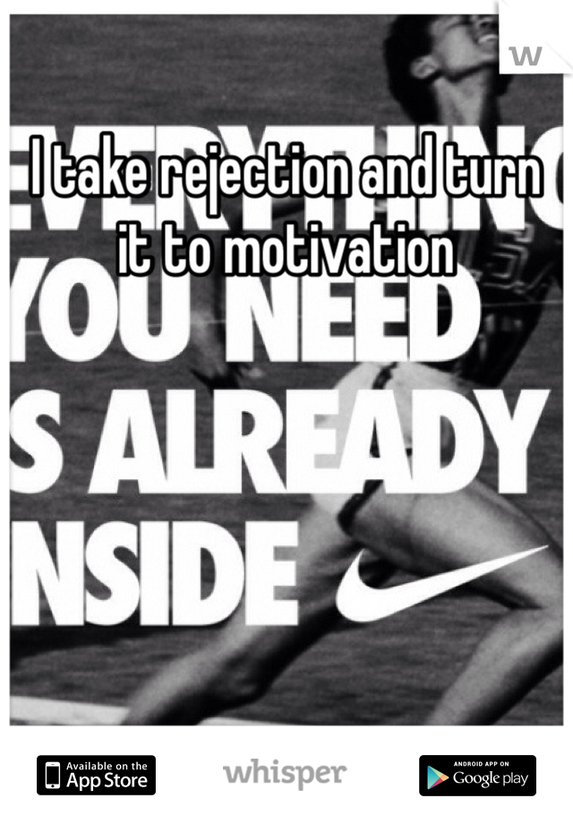 I take rejection and turn it to motivation