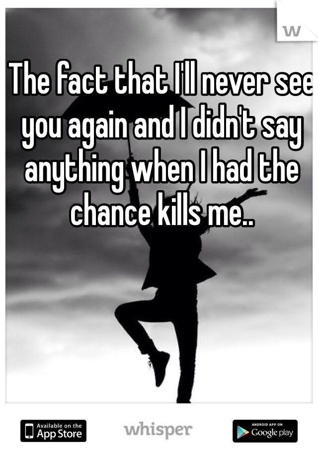 The fact that I'll never see you again and I didn't say anything when I had the chance kills me..