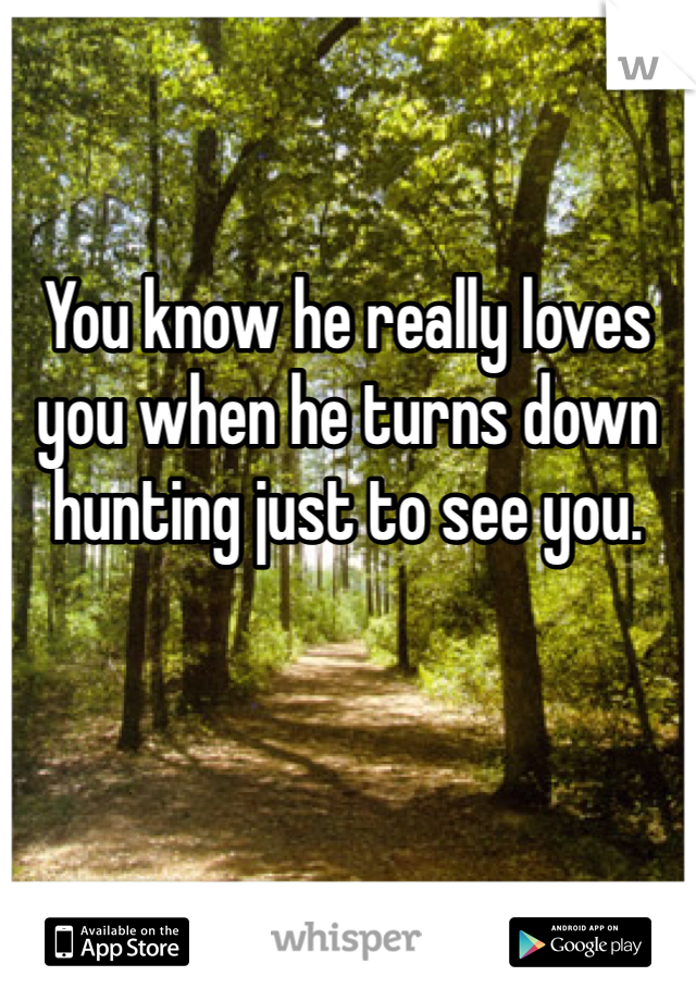 You know he really loves you when he turns down hunting just to see you.