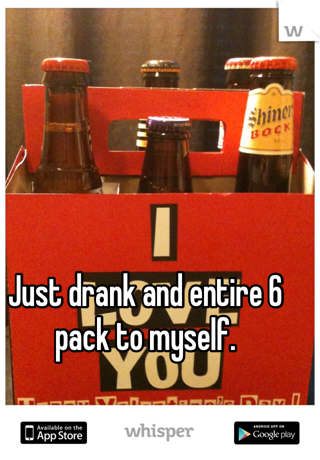 Just drank and entire 6 pack to myself.