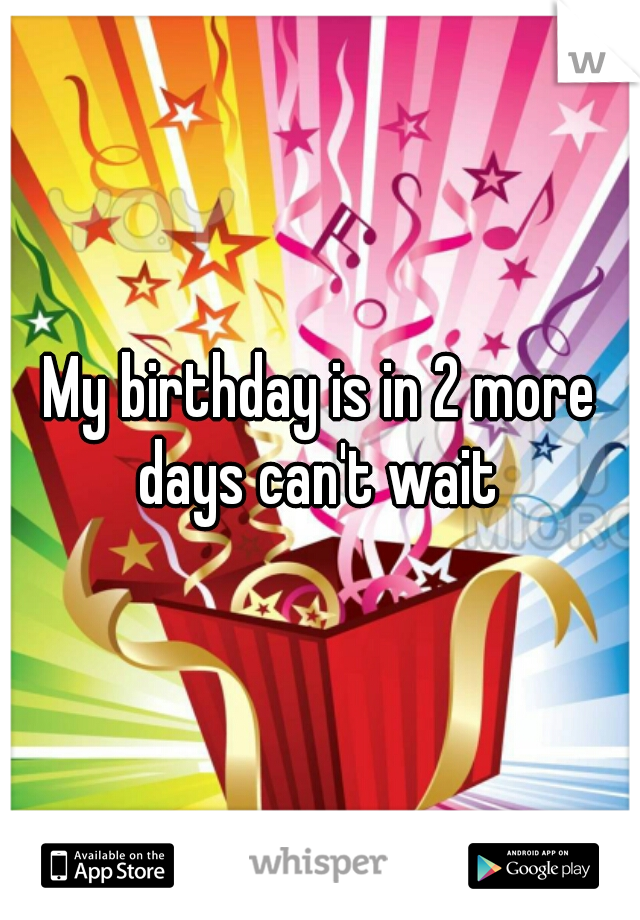 My birthday is in 2 more days can't wait