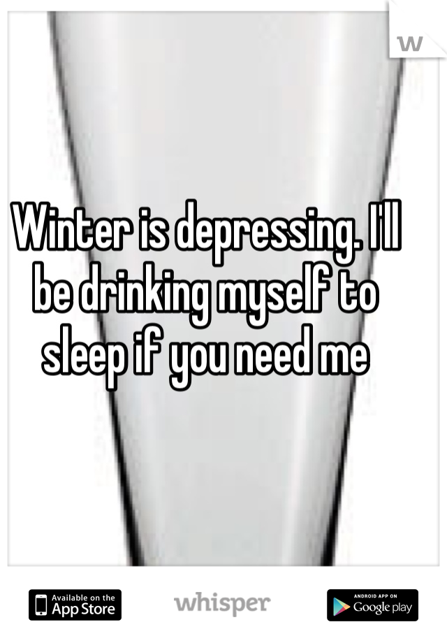 Winter is depressing. I'll be drinking myself to sleep if you need me