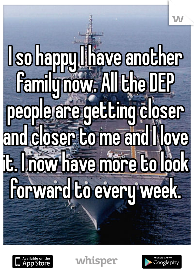 I so happy I have another family now. All the DEP people are getting closer and closer to me and I love it. I now have more to look forward to every week.