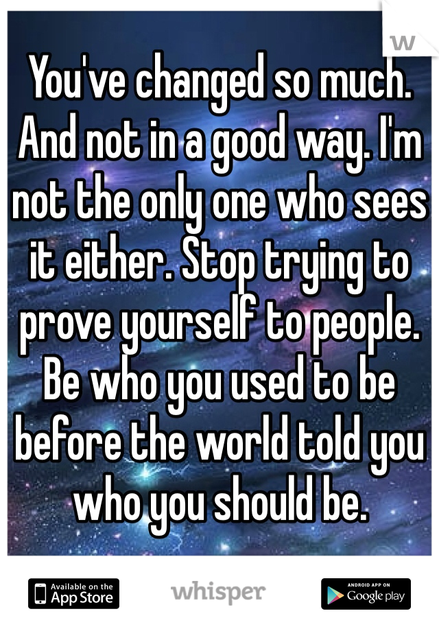You've changed so much. And not in a good way. I'm not the only one who sees it either. Stop trying to prove yourself to people. Be who you used to be before the world told you who you should be.