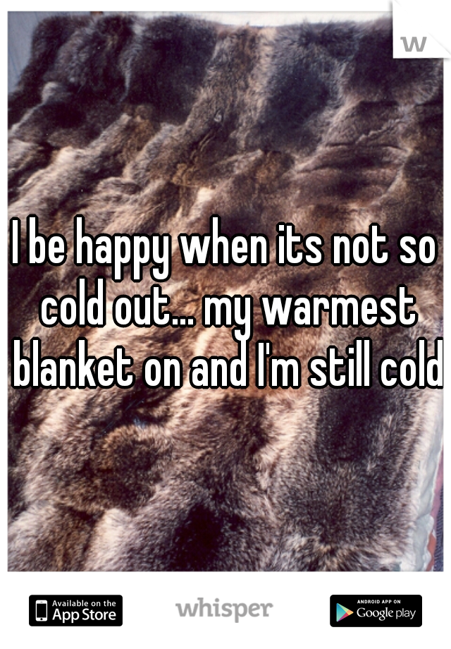 I be happy when its not so cold out... my warmest blanket on and I'm still cold