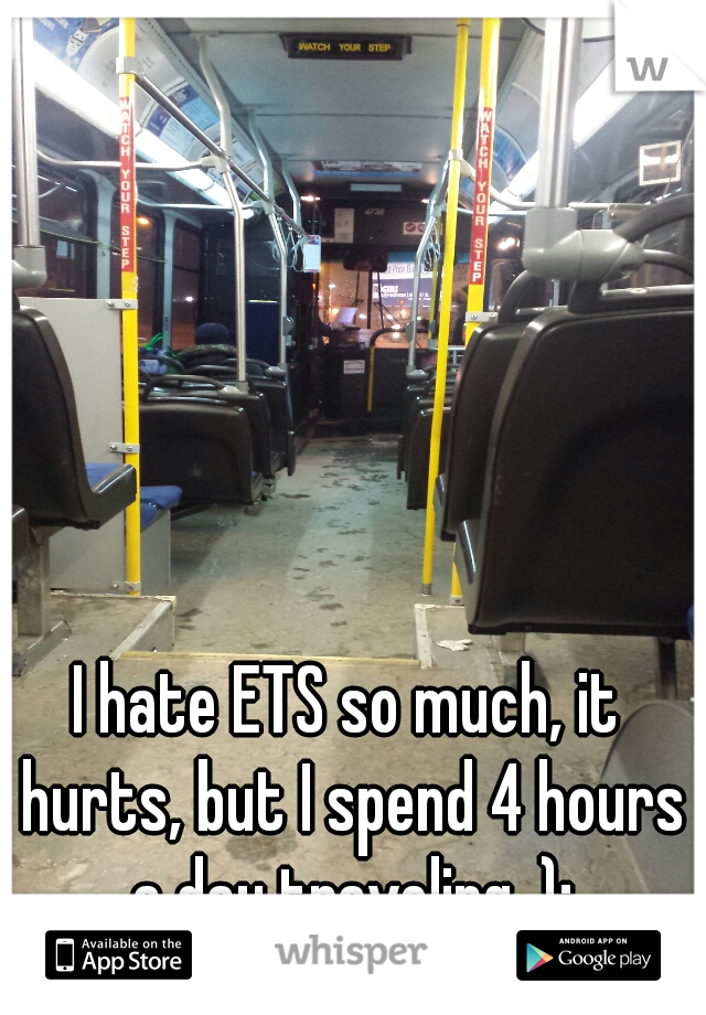 I hate ETS so much, it hurts, but I spend 4 hours a day traveling. ):