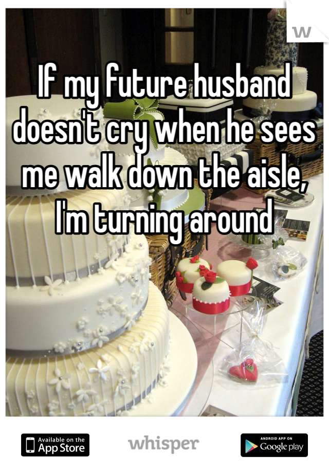 If my future husband doesn't cry when he sees me walk down the aisle, I'm turning around
