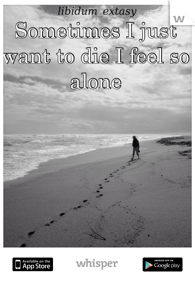Sometimes I just want to die I feel so alone