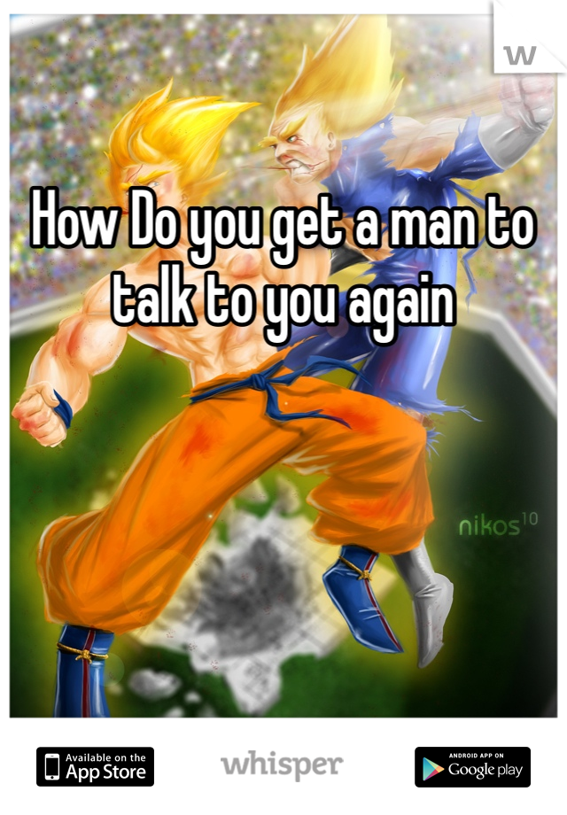 How Do you get a man to talk to you again