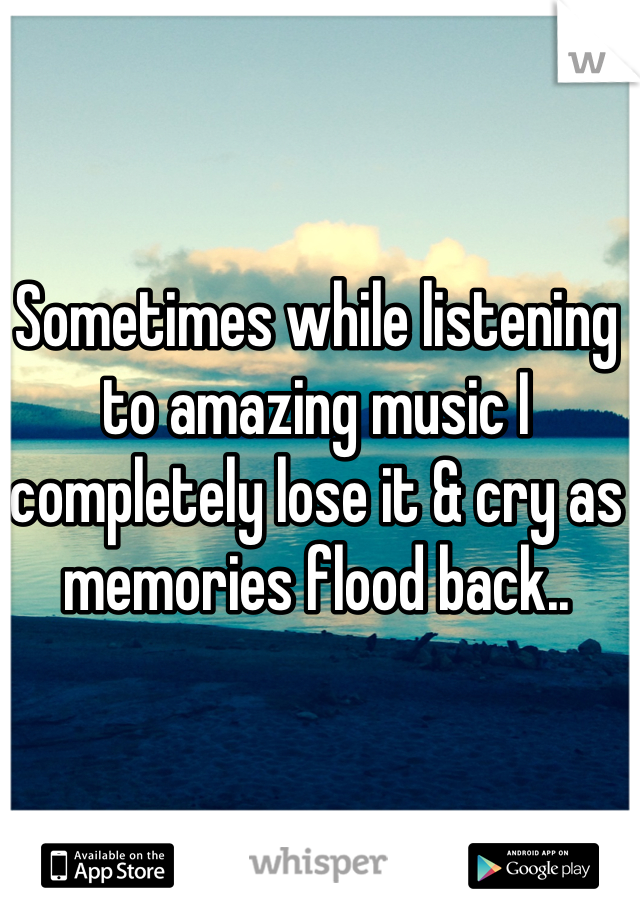 Sometimes while listening to amazing music I completely lose it & cry as memories flood back..
