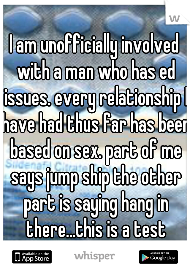 I am unofficially involved with a man who has ed issues. every relationship I have had thus far has been based on sex. part of me says jump ship the other part is saying hang in there...this is a test