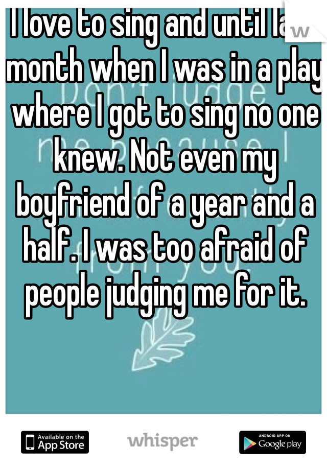 I love to sing and until last month when I was in a play where I got to sing no one knew. Not even my boyfriend of a year and a half. I was too afraid of people judging me for it.