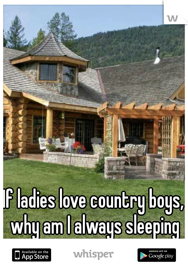 If ladies love country boys, why am I always sleeping alone?