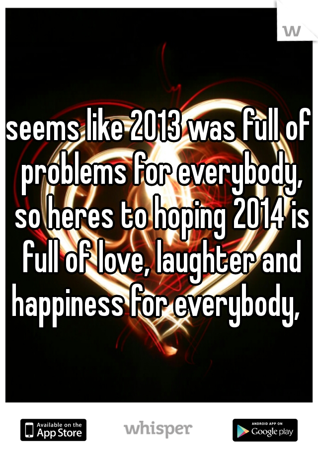 seems like 2013 was full of problems for everybody, so heres to hoping 2014 is full of love, laughter and happiness for everybody,