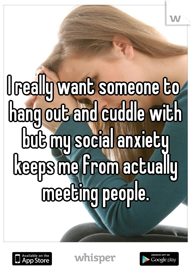 I really want someone to hang out and cuddle with but my social anxiety keeps me from actually meeting people.