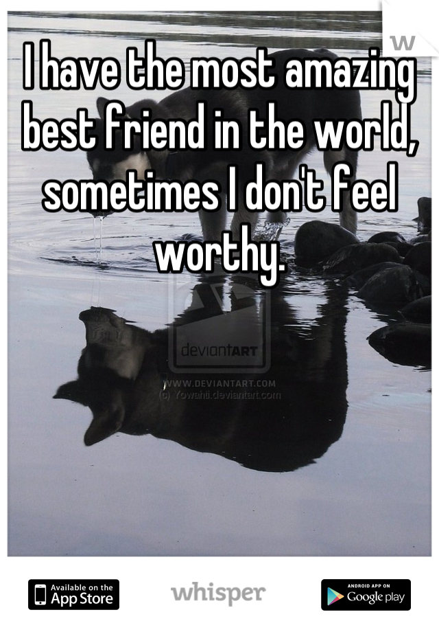 I have the most amazing best friend in the world, sometimes I don't feel worthy.