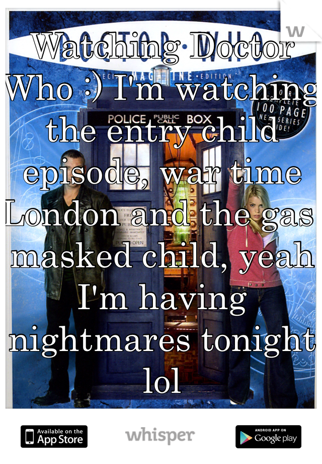 Watching Doctor Who :) I'm watching the entry child episode, war time London and the gas masked child, yeah I'm having nightmares tonight lol