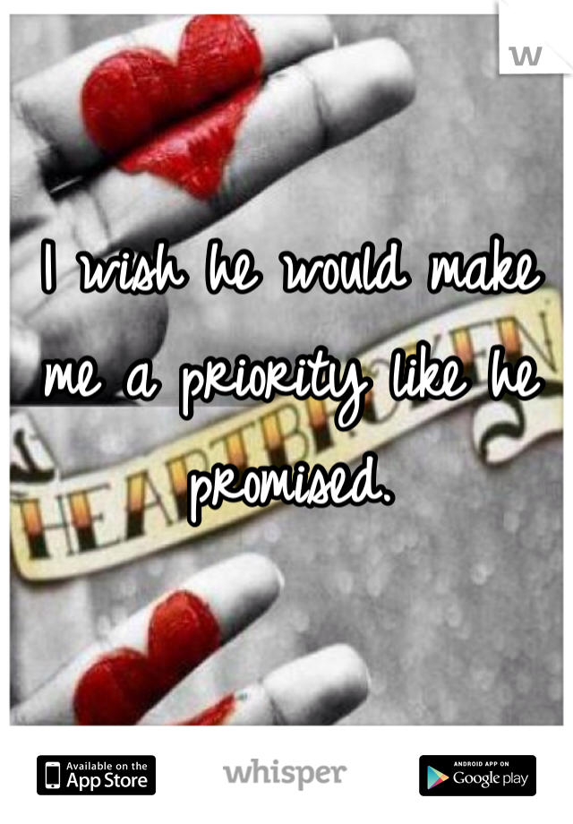 I wish he would make me a priority like he promised.