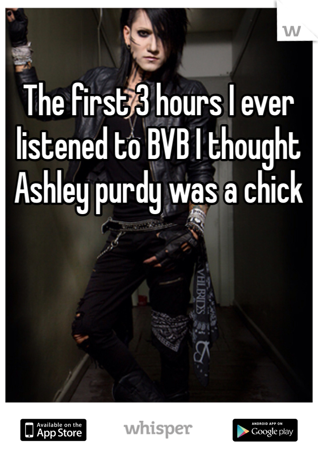 The first 3 hours I ever listened to BVB I thought Ashley purdy was a chick