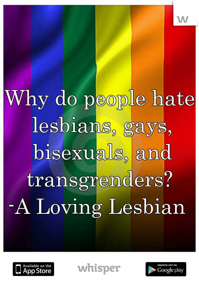 Why do people hate lesbians, gays, bisexuals, and transgrenders?   -A Loving Lesbian