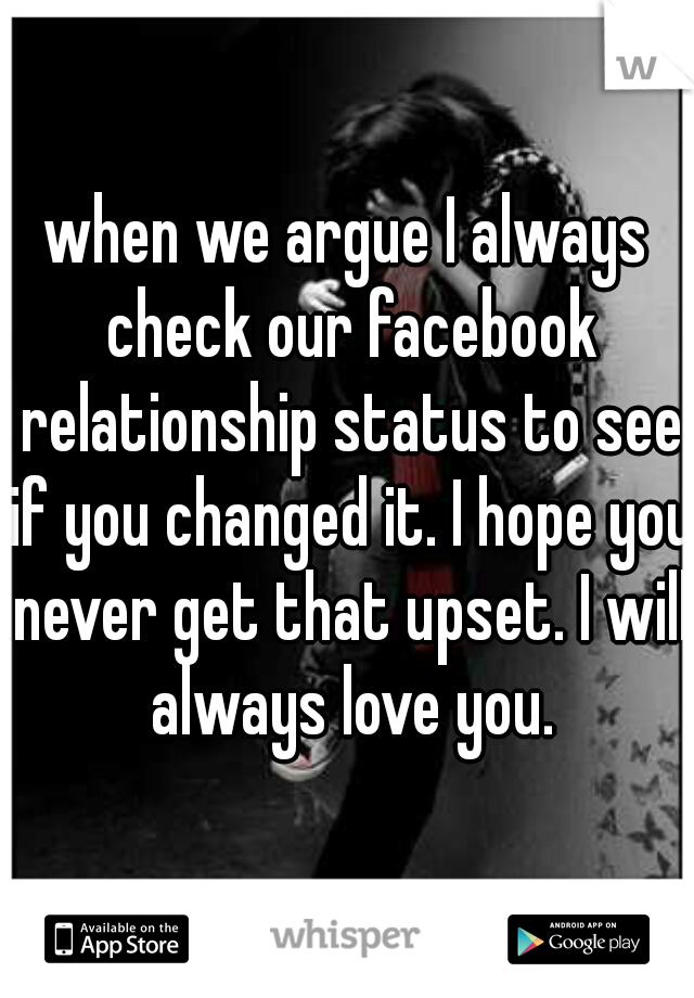 when we argue I always check our facebook relationship status to see if you changed it. I hope you never get that upset. I will always love you.
