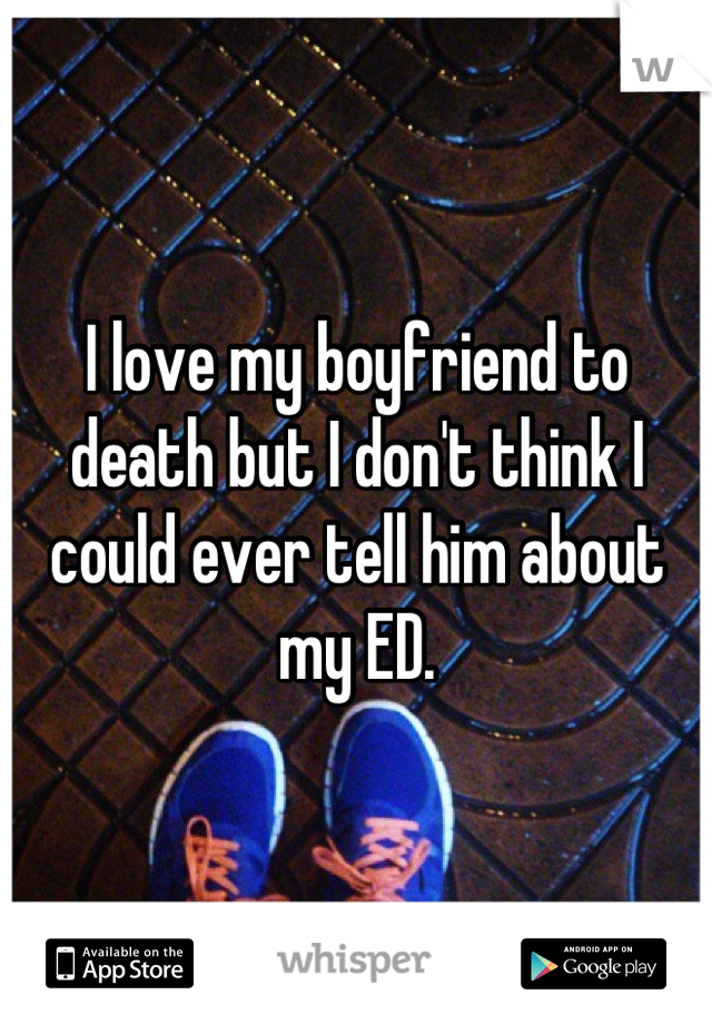 I love my boyfriend to death but I don't think I could ever tell him about my ED.