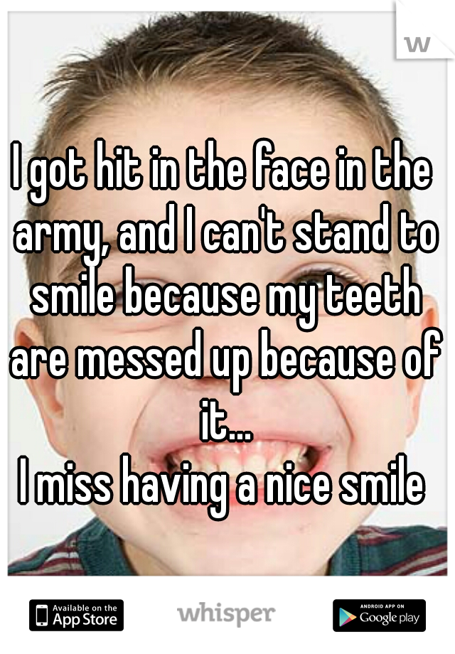I got hit in the face in the army, and I can't stand to smile because my teeth are messed up because of it... I miss having a nice smile