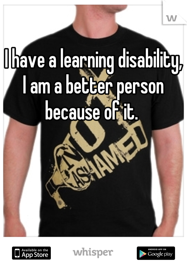 I have a learning disability, I am a better person because of it.
