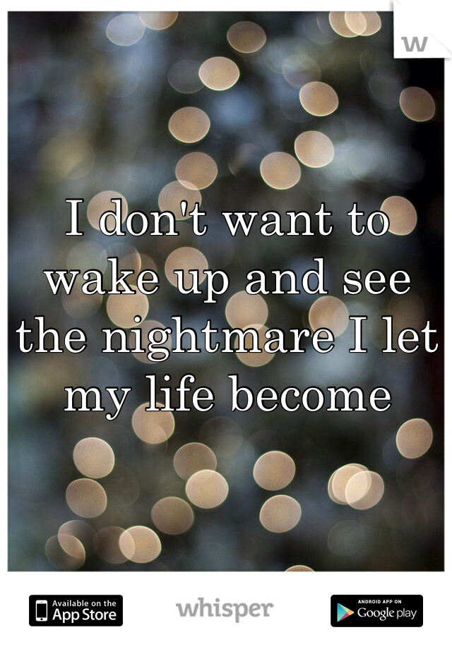 I don't want to wake up and see the nightmare I let my life become