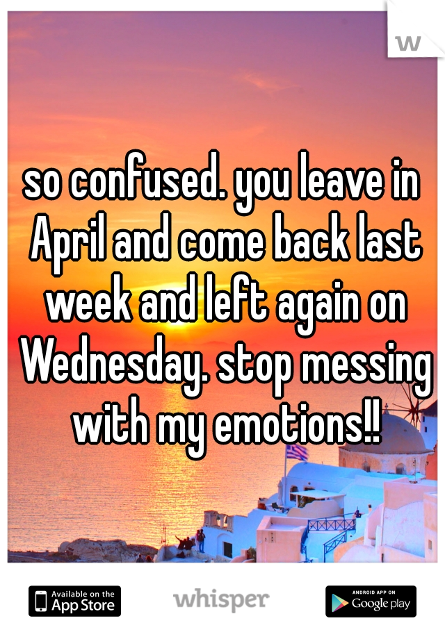 so confused. you leave in April and come back last week and left again on Wednesday. stop messing with my emotions!!