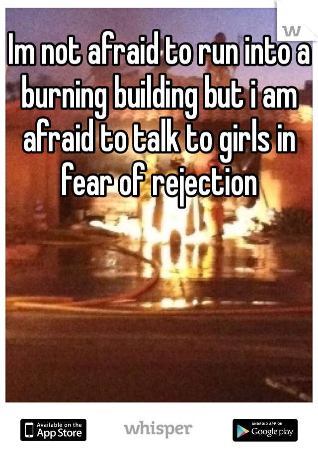 Im not afraid to run into a burning building but i am afraid to talk to girls in fear of rejection