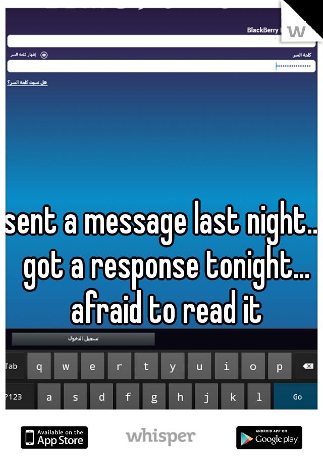 sent a message last night... got a response tonight... afraid to read it