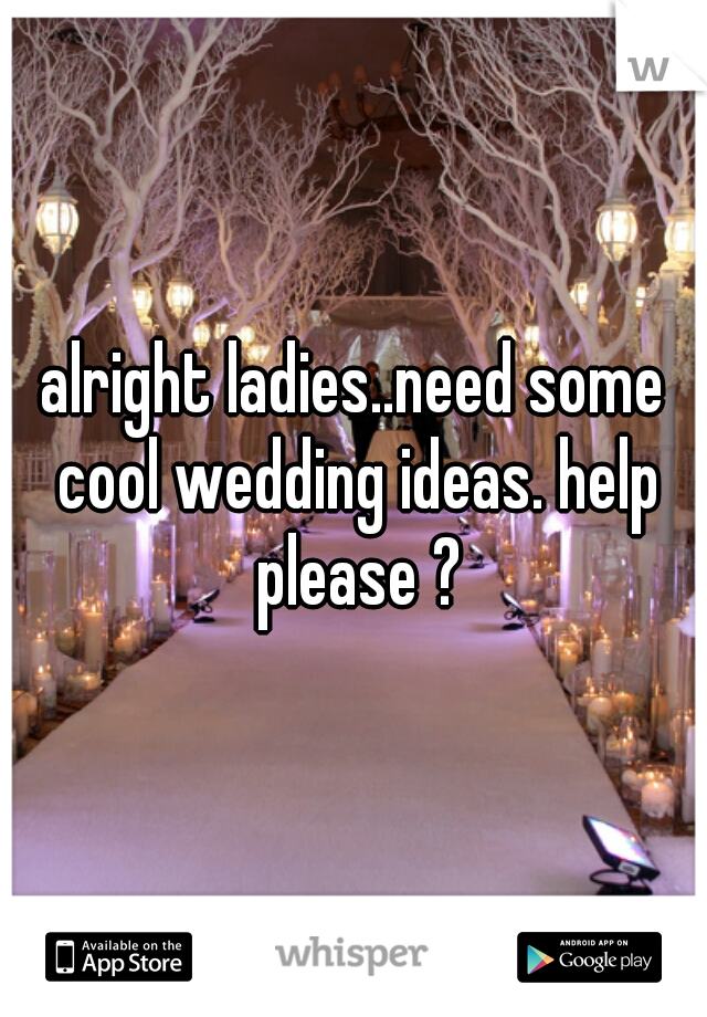alright ladies..need some cool wedding ideas. help please ?