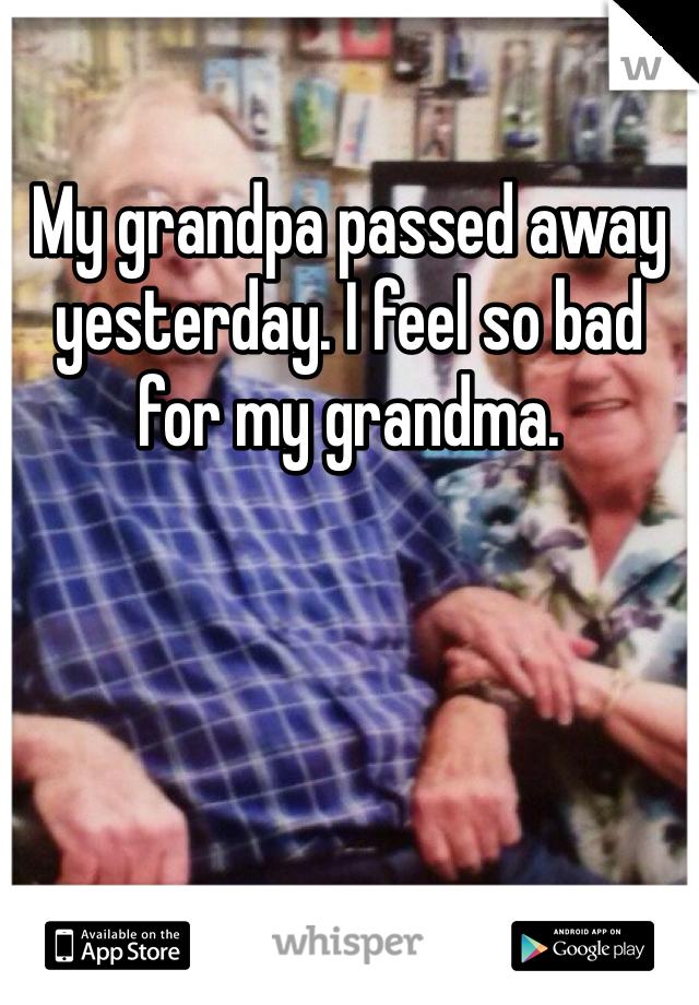 My grandpa passed away yesterday. I feel so bad for my grandma.