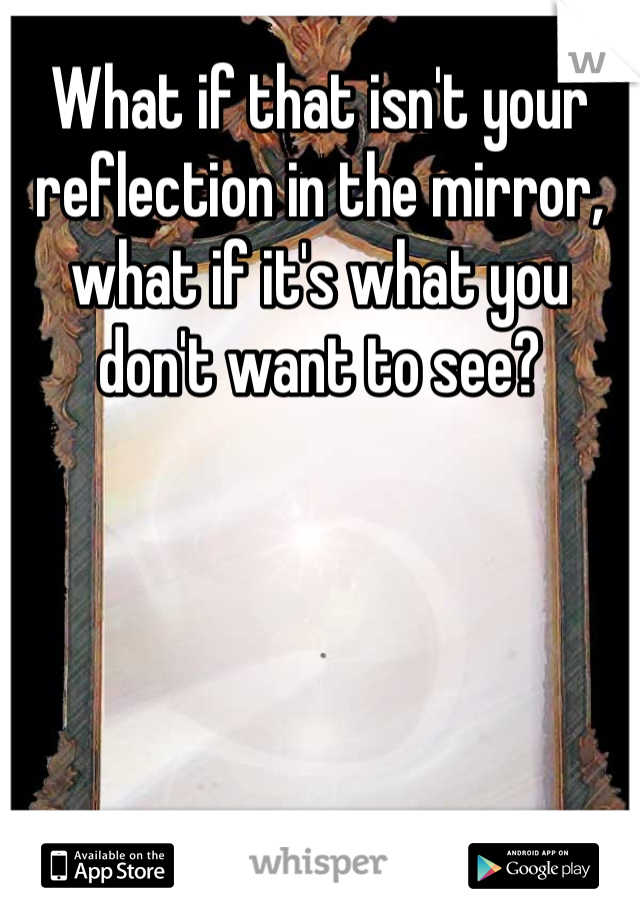 What if that isn't your reflection in the mirror, what if it's what you don't want to see?